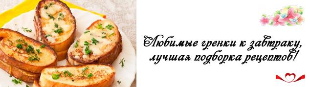 Гренки, простые и вкусные рецепты